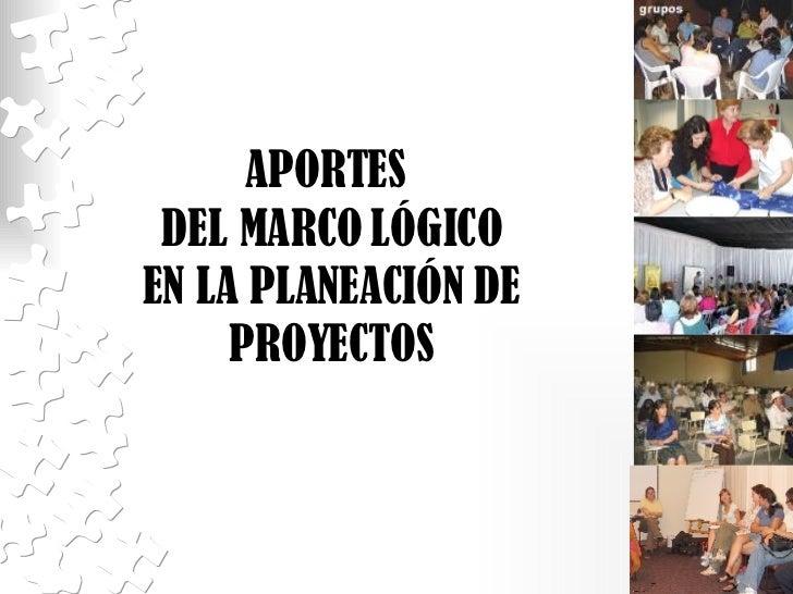 APORTES  DEL MARCO LÓGICO EN LA PLANEACIÓN DE PROYECTOS