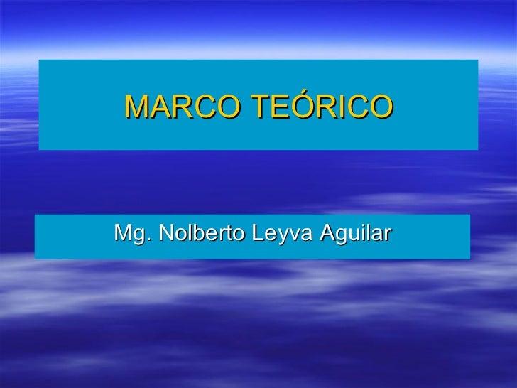 MARCO   TEÓRICO Mg. Nolberto Leyva Aguilar