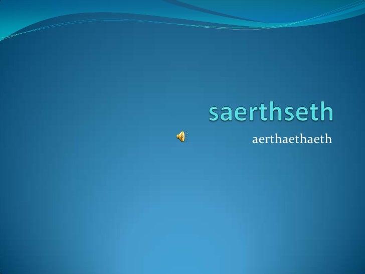 saerthseth<br />aerthaethaeth<br />