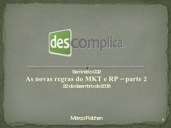Seminário 002 As novas regras do MKT e RP – parte 2 22 de dezembro de 2008 Marco Fisbhen