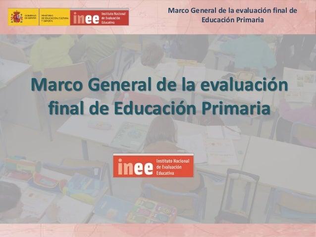 Marco General de la evaluación final de Educación Primaria Marco General de la evaluación final de Educación Primaria