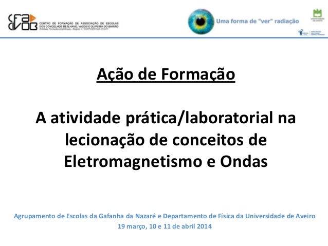 Ação de Formação A atividade prática/laboratorial na lecionação de conceitos de Eletromagnetismo e Ondas Agrupamento de Es...