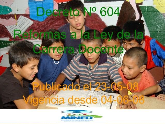 Publicado el 23 de mayo de 2008 Decreto Nº 604 Reformas a la Ley de la Carrera Docente Publicado el 23-05-08 Vigencia desd...