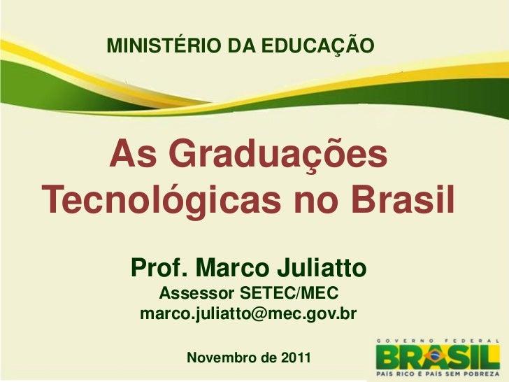 MINISTÉRIO DA EDUCAÇÃO   As GraduaçõesTecnológicas no Brasil    Prof. Marco Juliatto      Assessor SETEC/MEC     marco.jul...