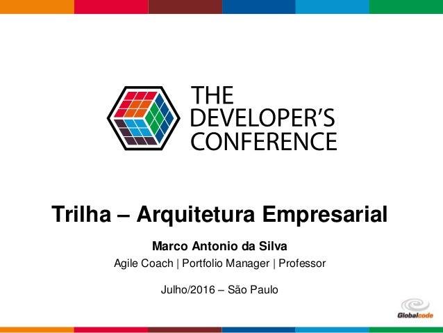 Globalcode – Open4education Trilha – Arquitetura Empresarial Marco Antonio da Silva Agile Coach | Portfolio Manager | Prof...