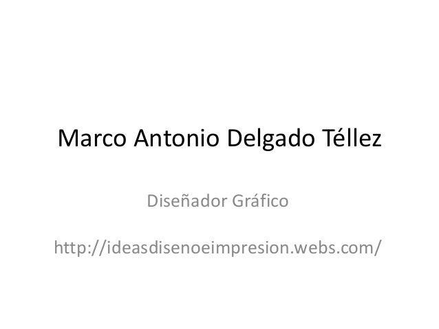 Marco Antonio Delgado Téllez Diseñador Gráfico http://ideasdisenoeimpresion.webs.com/