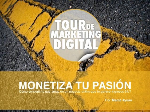 MONETIZA TU PASIÓNCómo convertir lo que amas en un negocio online que te genere ingresos 24/7 Por: Marco Ayuso