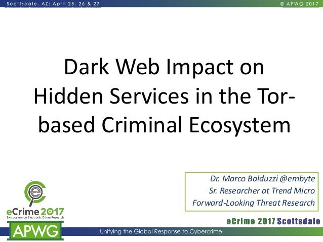 Dark Web Impact on Hidden Services in the Tor- based Criminal Ecosystem Dr. Marco Balduzzi @embyte Sr. Researcher at Trend...