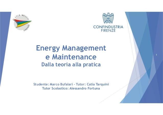 Energy Management e Maintenance Studente: Marco Bufalari – Tutor: Catia Tarquini Tutor Scolastico: Alessandro Fortuna Dall...