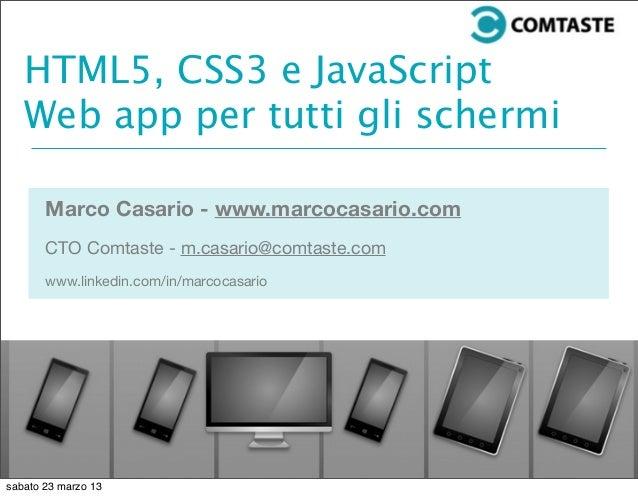 HTML5, CSS3 e JavaScriptWeb app per tutti gli schermiMarco Casario - www.marcocasario.comCTO Comtaste - m.casario@comtaste...