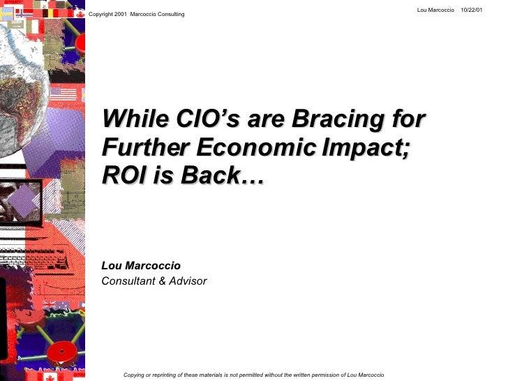 While CIO's are Bracing for Further Economic Impact; ROI is Back… Lou Marcoccio   Consultant & Advisor Copyright 2001  Mar...