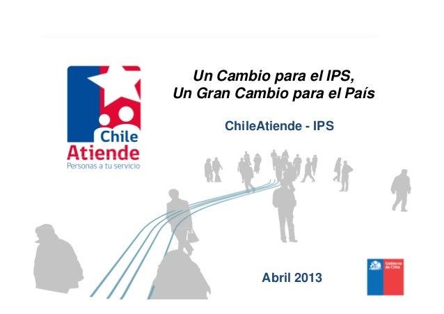 Un Cambio para el IPS,Un Gran Cambio para el PaísChileAtiende - IPSAbril 2013