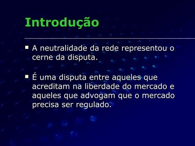 IntroduçãoIntrodução  A neutralidade da rede representou oA neutralidade da rede representou o cerne da disputa.cerne da ...