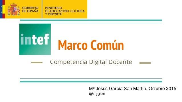 Marco Común Competencia Digital Docente Mª Jesús García San Martín. Octubre 2015 @mjgsm