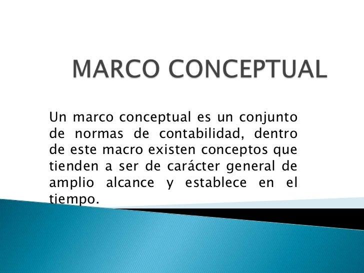 Un marco conceptual es un conjuntode normas de contabilidad, dentrode este macro existen conceptos quetienden a ser de car...