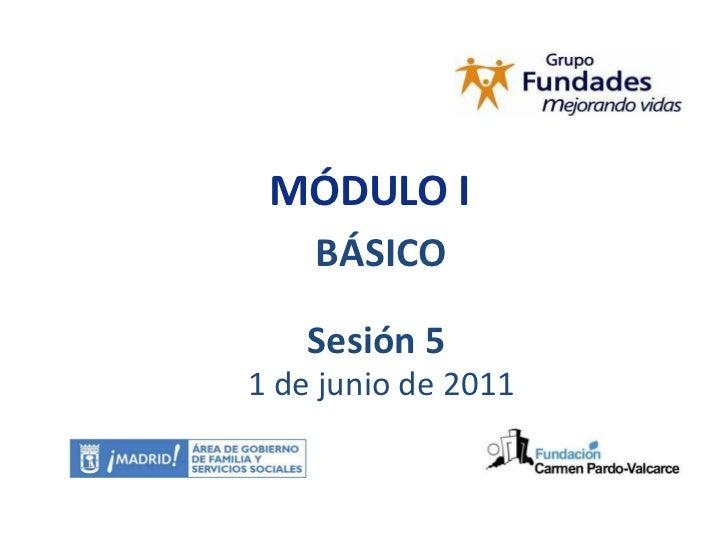 MÓDULO I BÁSICO Sesión 5  1 de junio de 2011