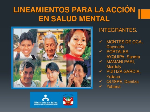LINEAMIENTOS PARA LA ACCIÓN EN SALUD MENTAL INTEGRANTES.  MONTES DE OCA , Daymaris  PORTALES AYQUIPA, Sandra  MAMANI PA...