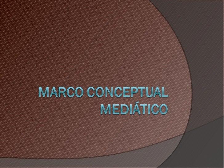 Marco Conceptual Serie de ideas o conceptos  organizados. Explica el cómo y el por qué de una  labor. Serie de valores ...
