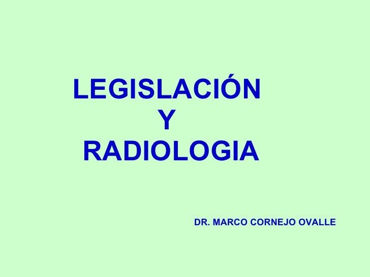 LEGISLACIÓN      Y  RADIOLOGIA         DR. MARCO CORNEJO OVALLE