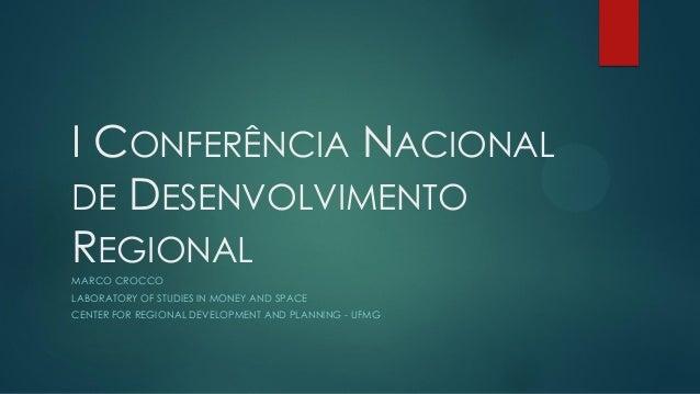 I CONFERÊNCIA NACIONAL DE DESENVOLVIMENTO REGIONAL MARCO CROCCO LABORATORY OF STUDIES IN MONEY AND SPACE CENTER FOR REGION...