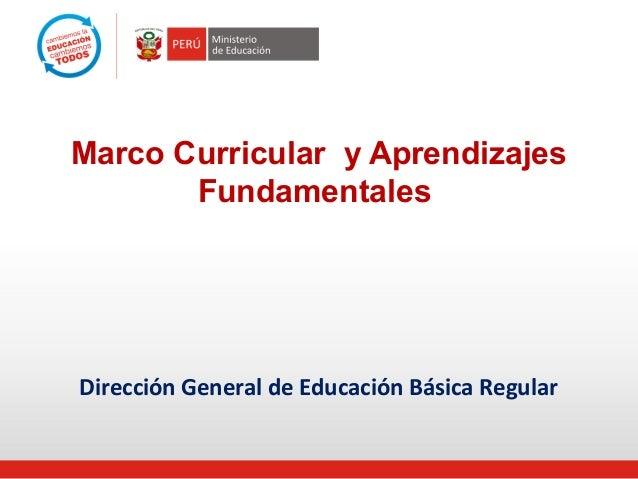 Marco Curricular y Aprendizajes  Fundamentales  Dirección General de Educación Básica Regular