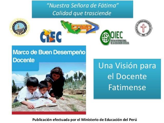 """Una Visión parael DocenteFatimense""""Nuestra Señora de Fátima""""Calidad que trasciendePublicación efectuada por el Ministerio ..."""