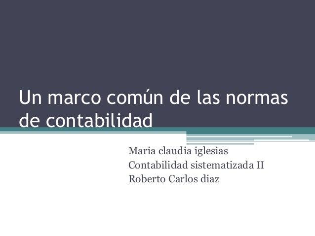 Un marco común de las normas de contabilidad Maria claudia iglesias Contabilidad sistematizada II Roberto Carlos diaz