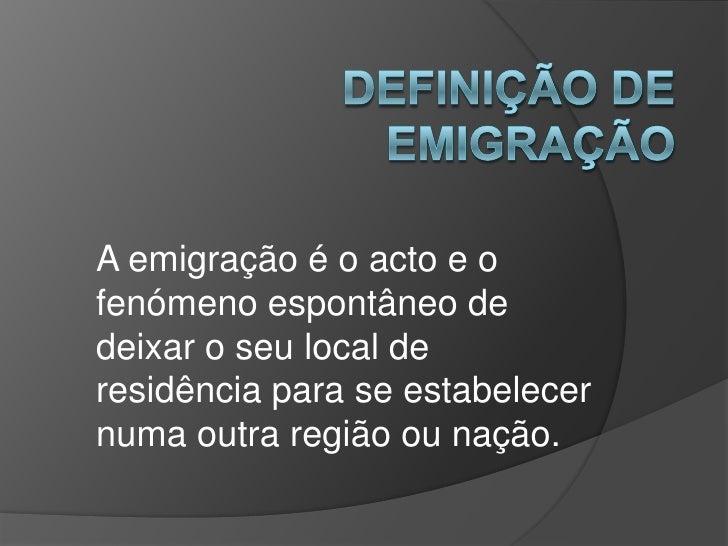 A emigração é o acto e ofenómeno espontâneo dedeixar o seu local deresidência para se estabelecernuma outra região ou nação.
