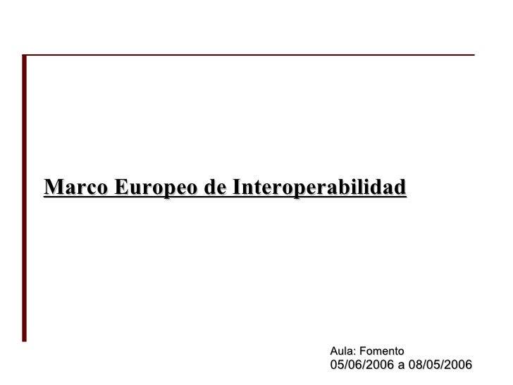 Marco Europeo de Interoperabilidad Aula: Fomento 05/06/2006 a 08/05/2006