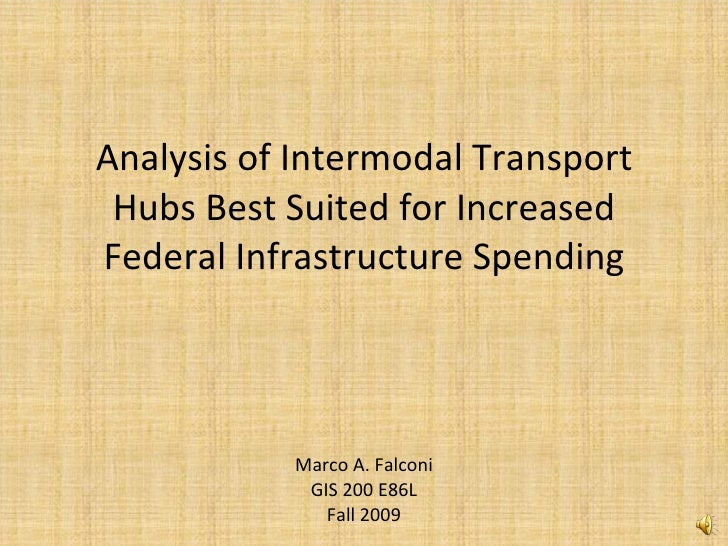 Analysis of Intermodal Transport Hubs Best Suited for Increased Federal Infrastructure Spending Marco A. Falconi GIS 200 E...