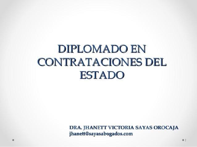 DIPLOMADO ENDIPLOMADO EN CONTRATACIONES DELCONTRATACIONES DEL ESTADOESTADO 1 DRA. JHANETT VICTORIA SAYAS OROCAJADRA. JHANE...