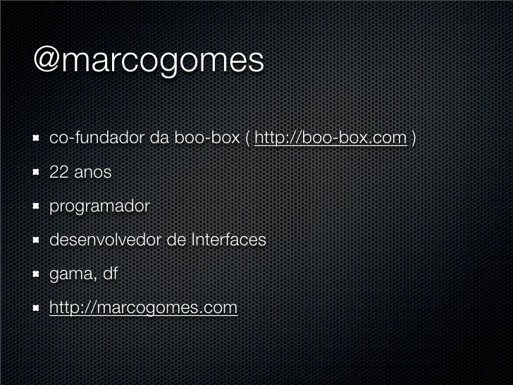 @marcogomes  co-fundador da boo-box ( http://boo-box.com ) 22 anos programador desenvolvedor de Interfaces gama, df http:/...
