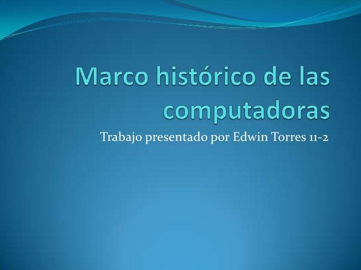 Marco histórico de las computadoras<br />Trabajo presentado por Edwin Torres 11-2<br />