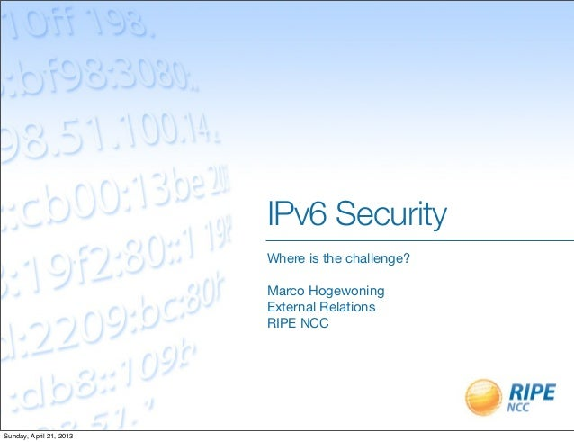 IPv6 SecurityWhere is the challenge?Marco HogewoningExternal RelationsRIPE NCCSunday, April 21, 2013