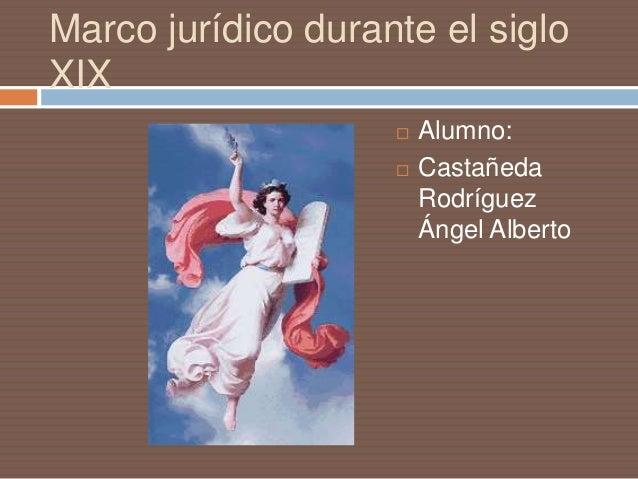 Marco jurídico durante el sigloXIX                       Alumno:                       Castañeda                        ...