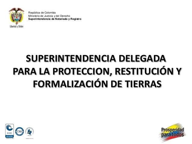 SUPERINTENDENCIA DELEGADAPARA LA PROTECCION, RESTITUCIÓN YFORMALIZACIÓN DE TIERRASRepública de ColombiaMinisterio de Justi...