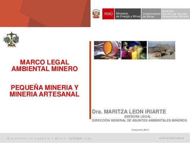MARCO LEGAL AMBIENTAL MINERO PEQUEÑA MINERIA Y MINERIA ARTESANAL Dra. MARITZA LEON IRIARTE ASESORA LEGAL DIRECCIÓN GENERAL...