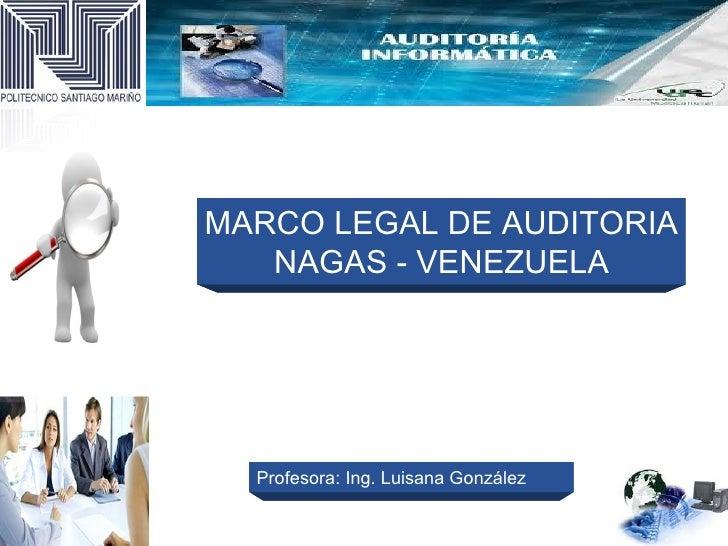 MARCO LEGAL DE AUDITORIA   NAGAS - VENEZUELA  Profesora: Ing. Luisana González