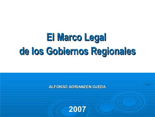 El Marco Legalde los Gobiernos Regionales      ALFONSO ADRIANZEN OJEDA              2007