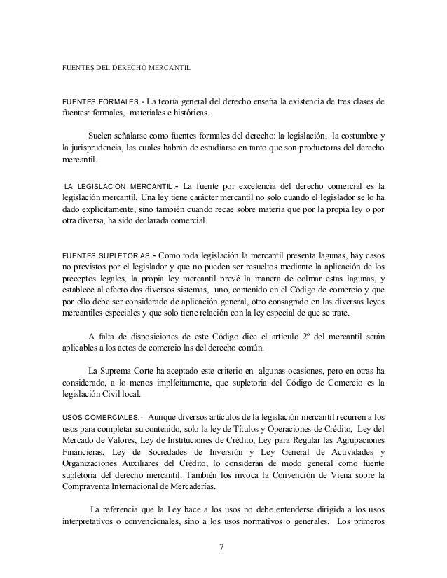 FUENTES DEL DERECHO MERCANTIL  FUENTES FORMALES.-  La teoría general del derecho enseña la existencia de tres clases de fu...