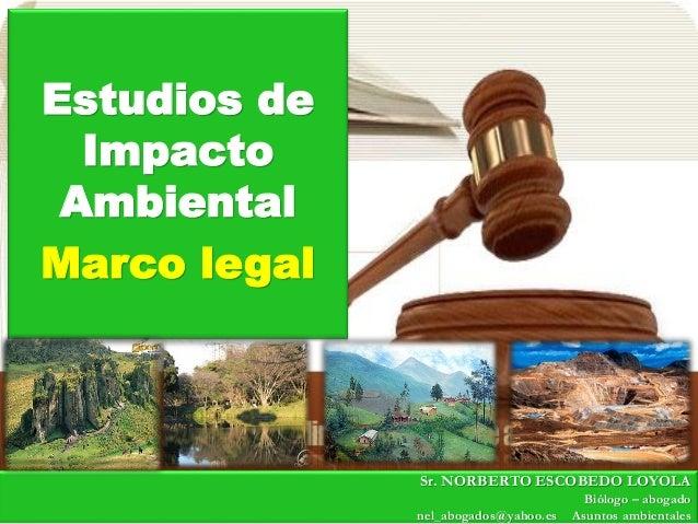 Estudios de Impacto Ambiental Marco legal Sr. NORBERTO ESCOBEDO LOYOLA Biólogo – abogado nel_abogados@yahoo.es Asuntos amb...