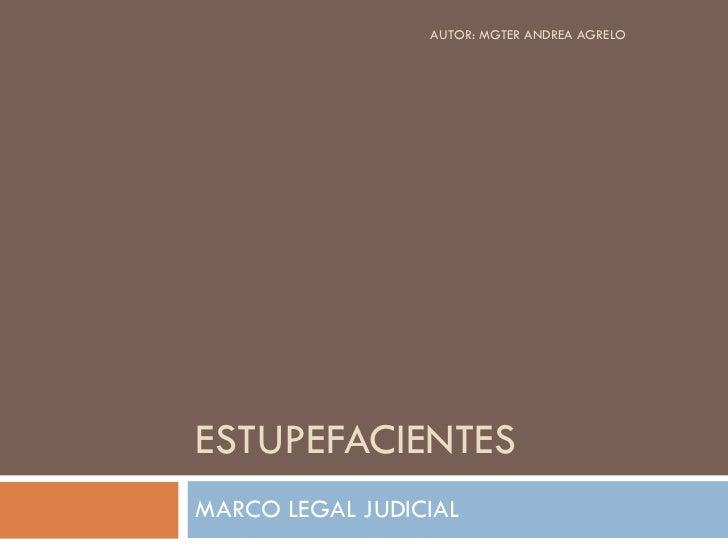 ESTUPEFACIENTES MARCO LEGAL JUDICIAL AUTOR: MGTER ANDREA AGRELO