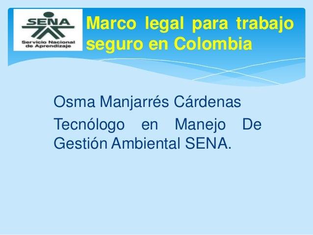 Marco legal para trabajo seguro en Colombia Osma Manjarrés Cárdenas Tecnólogo en Manejo De Gestión Ambiental SENA.