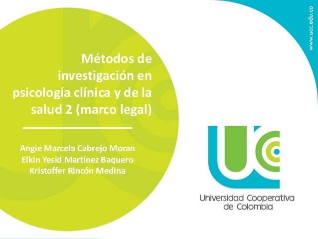 Métodos de  investigación en  psicología clínica y de la  salud 2 (marco legal)  Angie Marcela Cabrejo Moran  Elkin Yesid ...