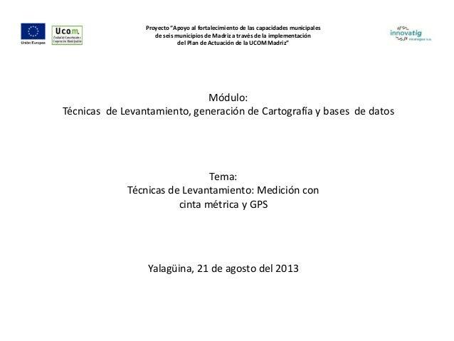 """Tema: Técnicas de Levantamiento: Medición con cinta métrica y GPS Yalagüina, 21 de agosto del 2013 Proyecto """"Apoyo al fort..."""
