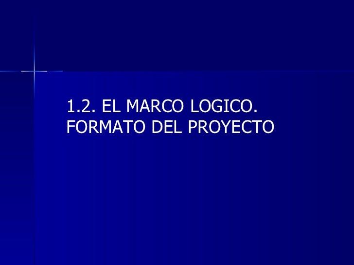 1.2. EL MARCO LOGICO. FORMATO DEL PROYECTO