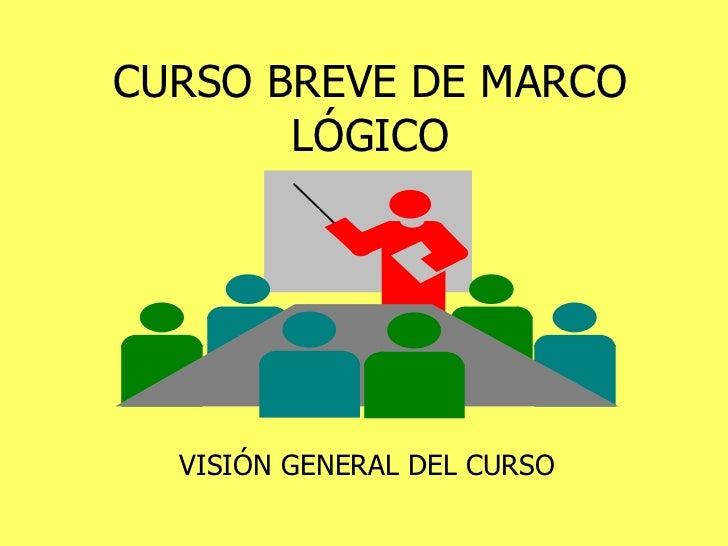 CURSO BREVE DE MARCO LÓGICO VISIÓN GENERAL DEL CURSO
