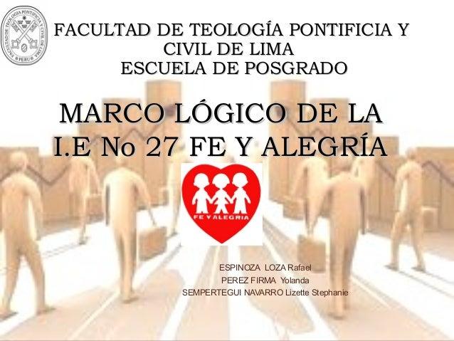 FF MARCO LÓGICO DE LAMARCO LÓGICO DE LA I.E No 27 FE Y ALEGRÍAI.E No 27 FE Y ALEGRÍA FACULTAD DE TEOLOGÍA PONTIFICIA YFACU...