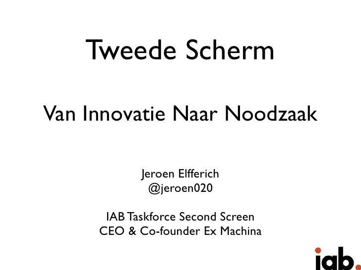 Tweede SchermVan Innovatie Naar Noodzaak            Jeroen Elfferich              @jeroen020      IAB Taskforce Second Scr...