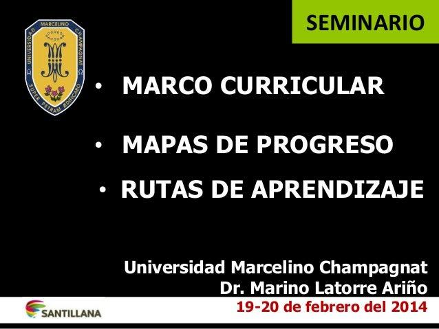 • MARCO CURRICULAR • MAPAS DE PROGRESO Universidad Marcelino Champagnat Dr. Marino Latorre Ariño 19-20 de febrero del 2014...